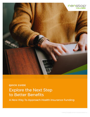 Quick Guide - Explore the Next Steps to Better Benefits. A New Way To Approach Health Insurance Funding